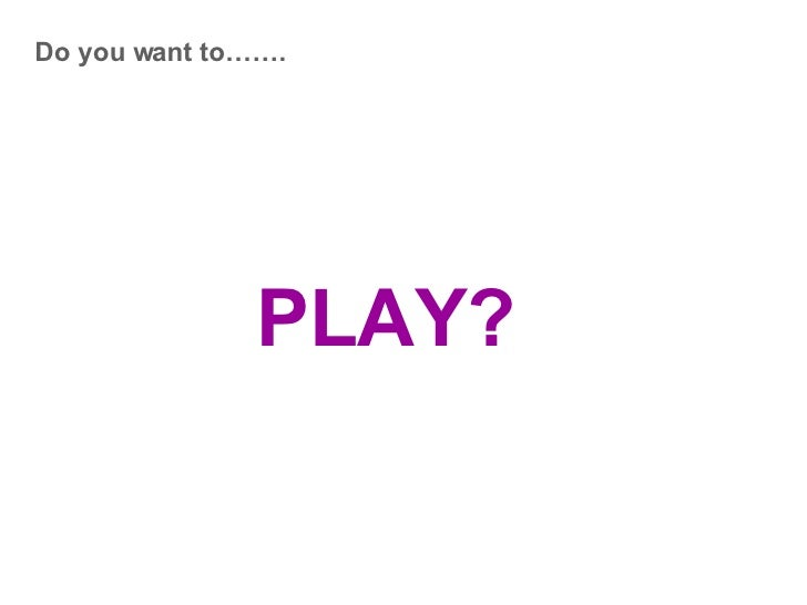Do you want to……. PLAY?