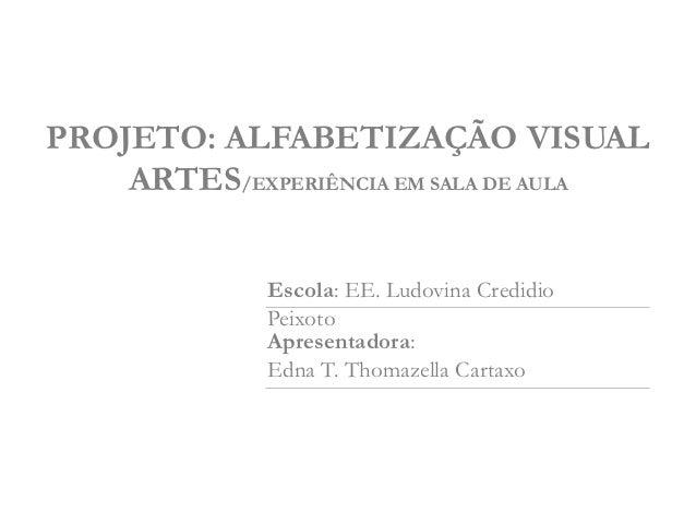 PROJETO: ALFABETIZAÇÃO VISUAL    ARTES/EXPERIÊNCIA EM SALA DE AULA             Escola: EE. Ludovina Credidio             P...