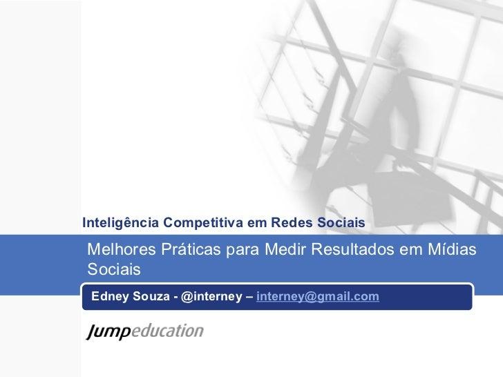 Inteligência Competitiva em Redes Sociais Edney Souza - @interney –  [email_address] Melhores Práticas para Medir Resultad...