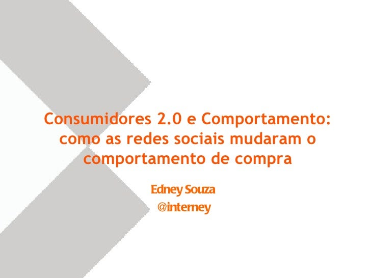 Consumidores 2.0 e Comportamento:  como as redes sociais mudaram o    comportamento de compra            Edney Souza      ...