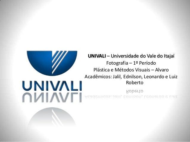 UNIVALI – Universidade do Vale do ItajaíFotografia – 1º PeríodoPlástica e Métodos Visuais – AlvaroAcadêmicos: Jalil, Ednil...