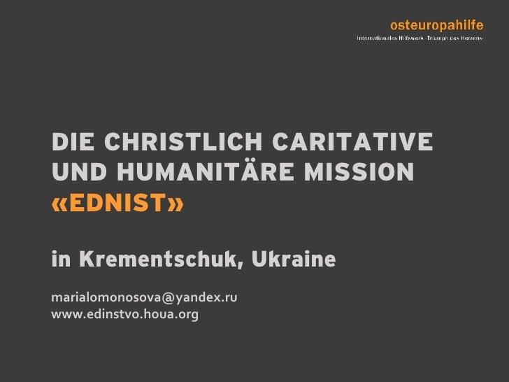 DIE CHRISTLICH CARITATIVE UND HUMANITÄRE MISSION «EDNIST»in Krementschuk, Ukrainemarialomonosova@yandex.ru www.edinstvo.ho...