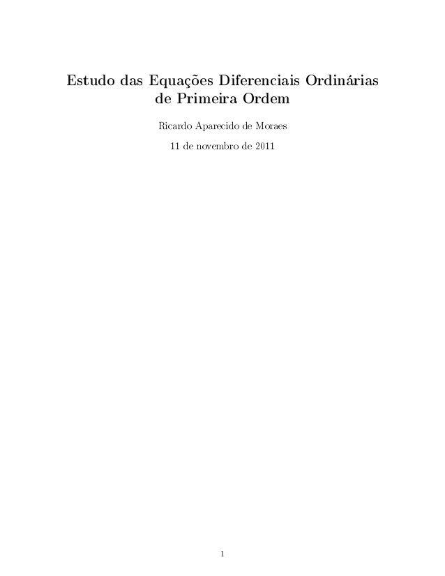 Estudo das Equações Diferenciais Ordinárias de Primeira Ordem Ricardo Aparecido de Moraes 11 de novembro de 2011 1