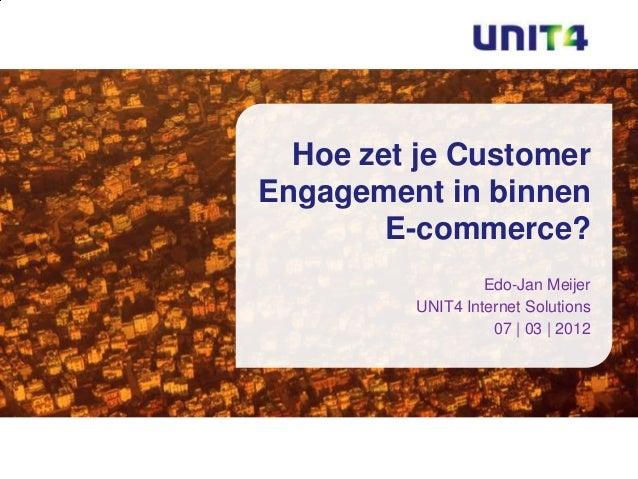 Hoe zet je CustomerEngagement in binnen        E-commerce?                  Edo-Jan Meijer         UNIT4 Internet Solution...