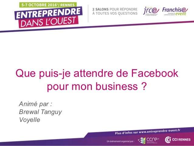Que puis-je attendre de Facebook pour mon business ? Animé par : Brewal Tanguy Voyelle