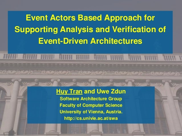 Event Actors Based Approach for Supporting Analysis and Verification of Event-Driven Architectures Huy Tran and Uwe Zdun S...