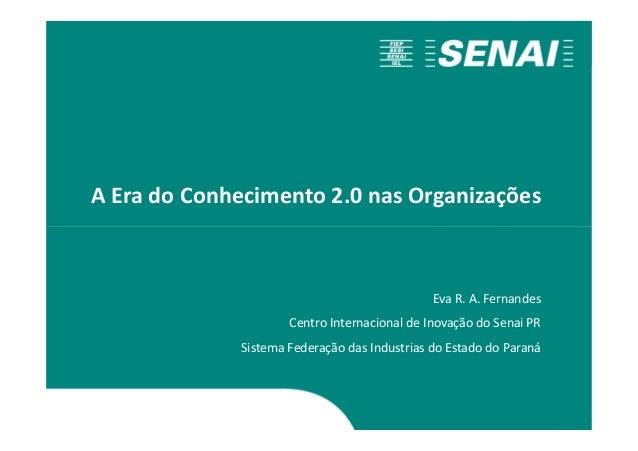 A Era do Conhecimento 2.0 nas Organizações Eva R. A. Fernandes Centro Internacional de Inovação do Senai PR Sistema Federa...
