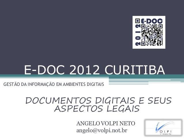 E-DOC 2012 CURITIBA GESTÃO DA INFORMAÇÃO EM AMBIENTES DIGITAIS DOCUMENTOS DIGITAIS E SEUS ASPECTOS LEGAIS ANGELO VOLPI NET...