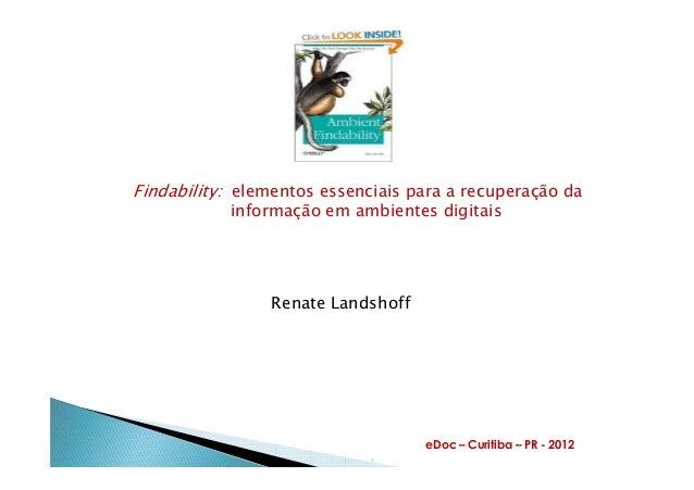 Findability: elementos essenciais para a recuperação da informação em ambientes digitais Renate Landshoff eDoc – Curitiba ...