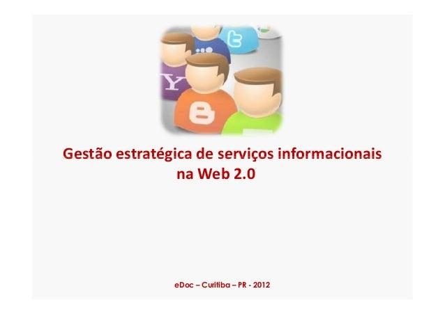 Gestão estratégica de serviços informacionaisGestão estratégica de serviços informacionais na Web 2.0 eDoc – Curitiba – PR...