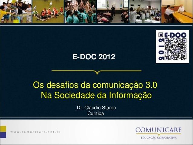 E-DOC 2012 Os desafios da comunicação 3.0 Na Sociedade da Informação Dr. Claudio Starec Curitiba