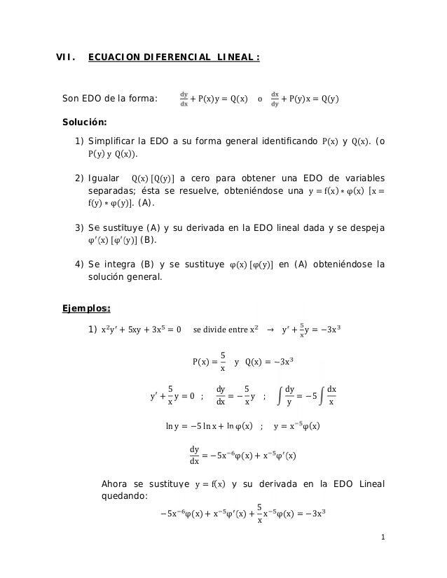 1 VII. ECUACION DIFERENCIAL LINEAL : Son EDO de la forma: + P(x)y = Q(x) o + P(y)x = Q(y) Solución: 1) Simplificar la EDO ...
