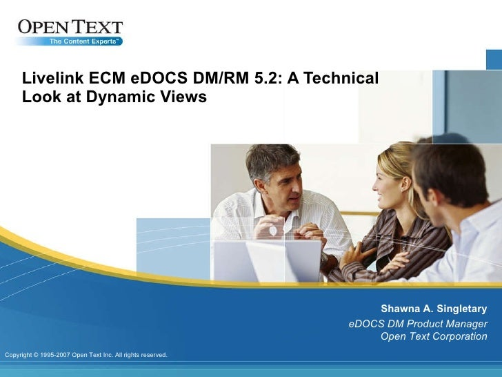 Livelink ECM eDOCS DM/RM 5.2: A Technical Look at Dynamic Views Shawna A. Singletary eDOCS DM Product Manager Open Text Co...