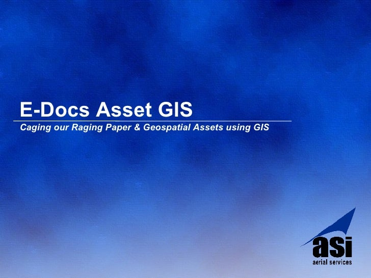 E-Docs Asset GIS <ul><li>Caging our Raging Paper & Geospatial Assets using GIS </li></ul>