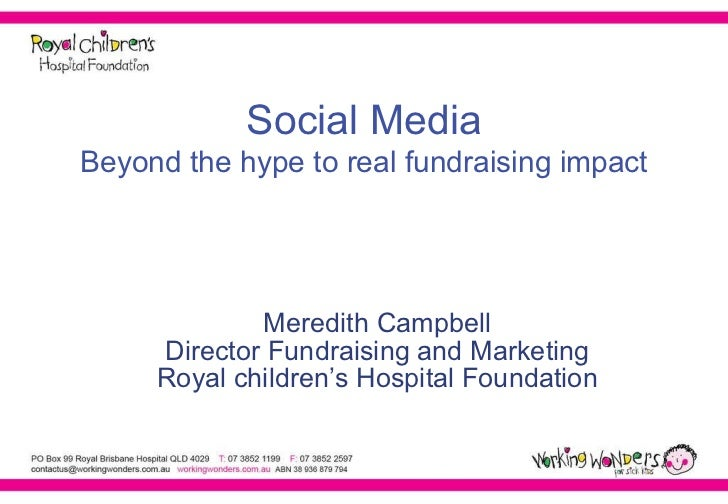 Social Media Beyond the hype to real fundraising impact Meredith Campbell Director Fundraising and Marketing Royal childre...