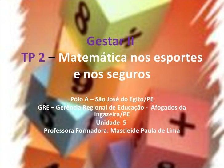 Gestar II  TP 2   –  Matemática nos esportes e nos seguros Pólo A – São José do Egito/PE GRE – Gerência Regional de Educaç...