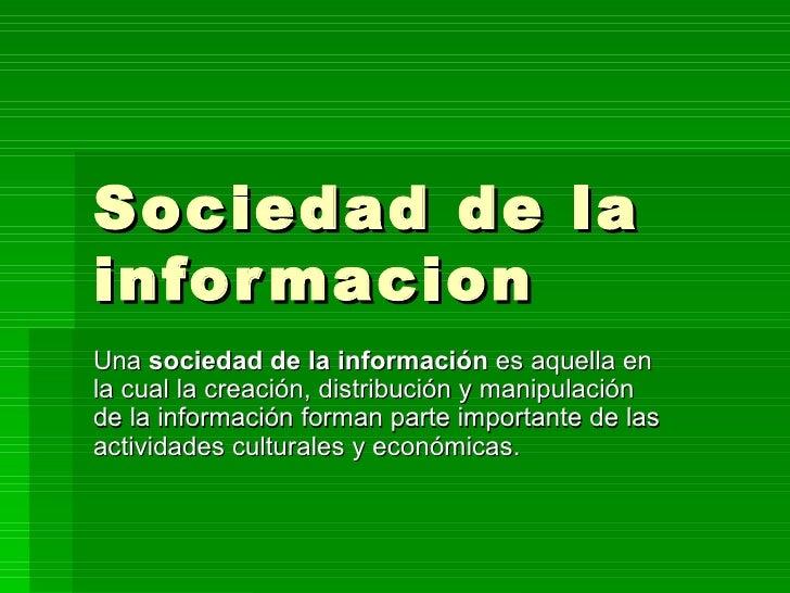 Sociedad de la informacion  Una  sociedad de la información  es aquella en la cual la creación, distribución y manipulació...