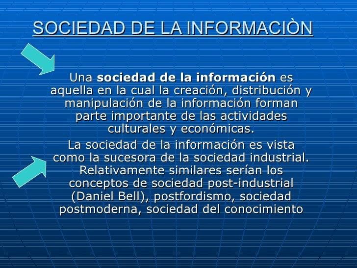 SOCIEDAD DE LA INFORMACIÒN Una  sociedad de la información  es aquella en la cual la creación, distribución y manipulación...