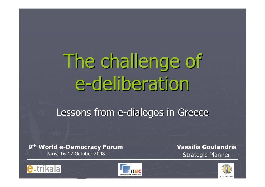 The challenge of              e-deliberation          Lessons from e-dialogos in Greece   9th World e-Democracy Forum     ...