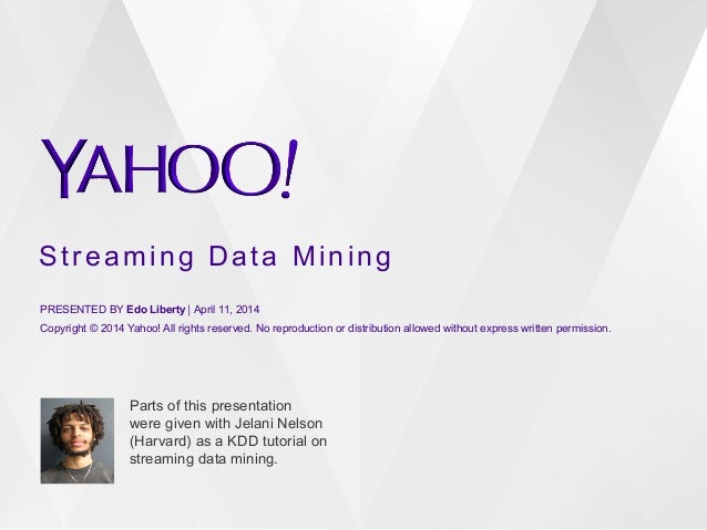 Streaming Data Mining PRESENTED BY Edo Liberty⎪ April 11, 2014 Copyright © 2014 Yahoo! All rights reserved. No reproducti...