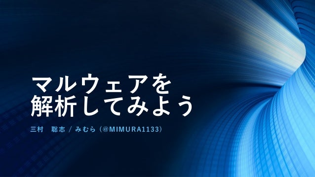 マルウェアを 解析してみよう 三村 聡志 / みむら (@MIMURA1133)