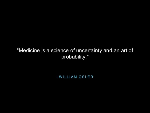 "– W I L L I A M O S L E R ""Medicine is a science of uncertainty and an art of probability."""