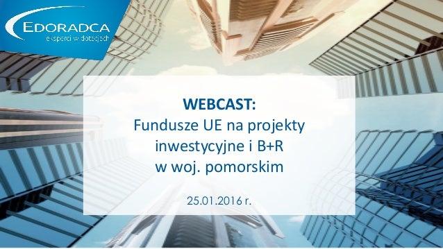 EKSPERCI W DOTACJACH WEBCAST: Fundusze UE na projekty inwestycyjne i B+R w woj. pomorskim 25.01.2016 r.
