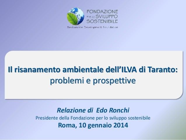 Il risanamento ambientale dell'ILVA di Taranto:  problemi e prospettive Relazione di Edo Ronchi Presidente della Fondazion...