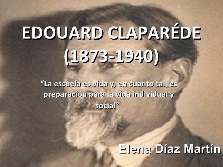 """EDOUARD CLAPARÉDE (1873-1940) """" La escuela es vida y, en cuanto tal, es preparación para la vida individual y social""""   El..."""