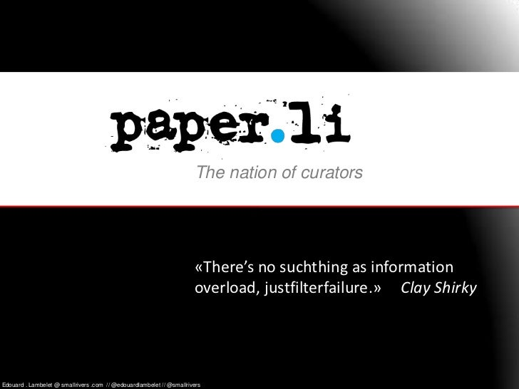 The nation of curators<br />«There's no suchthing as information overload, justfilterfailure.»     Clay Shirky<br />Edouar...