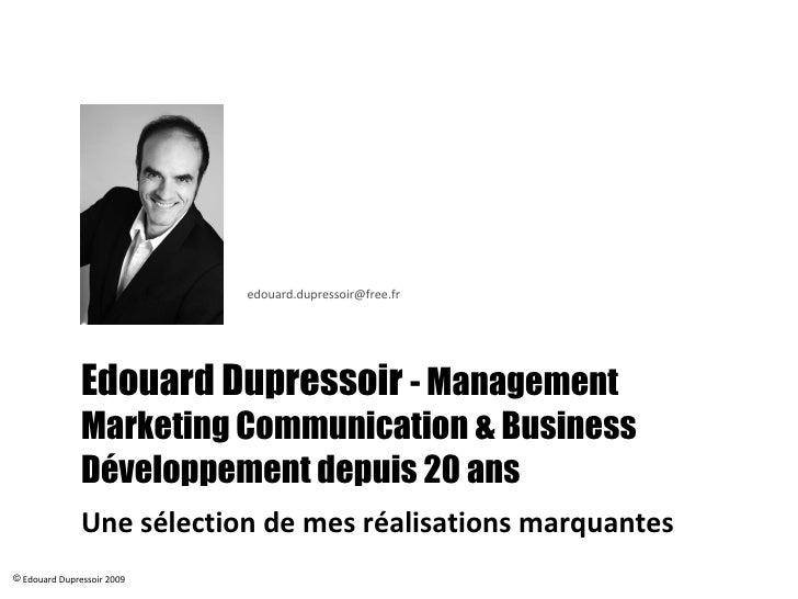 Edouard Dupressoir  - Management  Business Développement & Marketing- Communication depuis 20 ans Une sélection de mes réa...