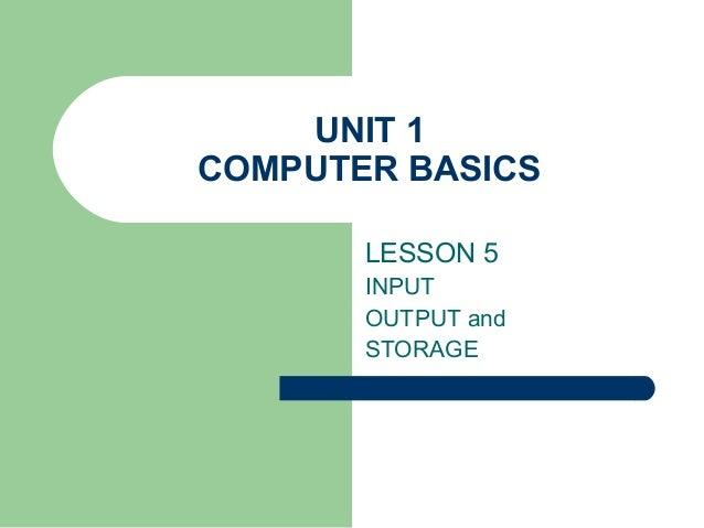 UNIT 1 COMPUTER BASICS LESSON 5 INPUT OUTPUT and STORAGE