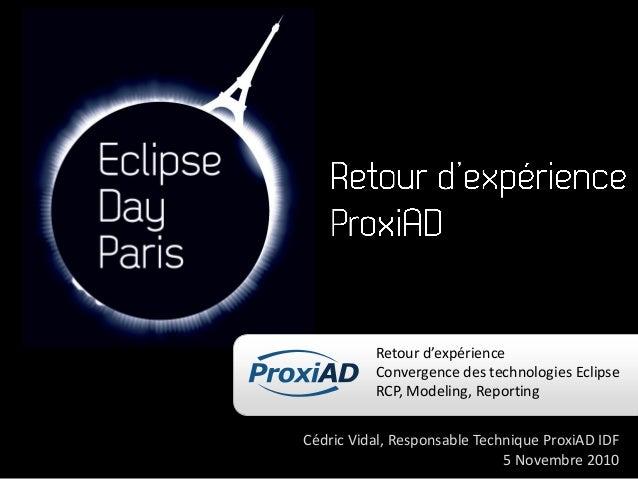 Retour d'expérience Convergence des technologies Eclipse RCP, Modeling, Reporting Cédric Vidal, Responsable Technique Prox...