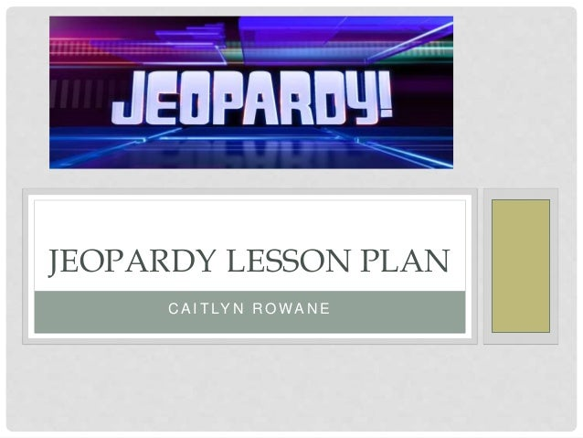 C A I T LY N R O WA N E JEOPARDY LESSON PLAN