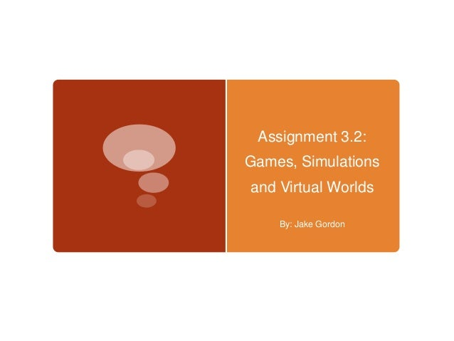 Assignment 3.2: Games, Simulations and Virtual Worlds By: Jake Gordon
