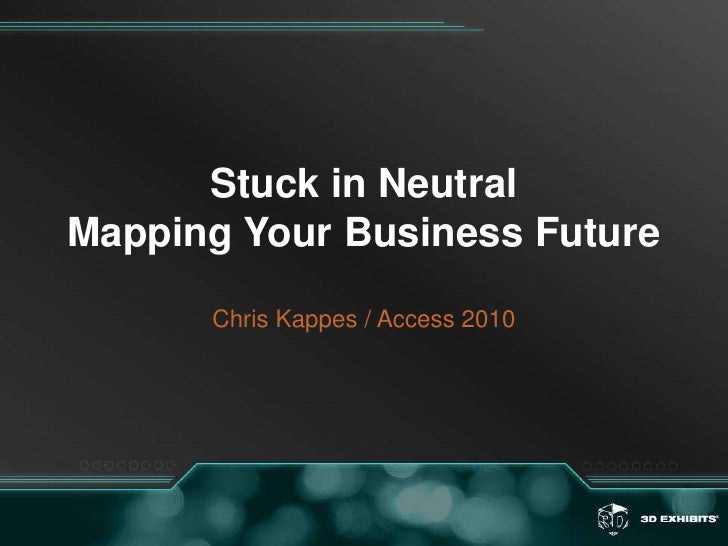Stuck in NeutralMapping Your Business FutureChris Kappes / Access 2010<br />