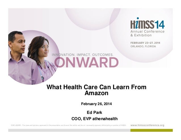 What Health Care Can Learn From Amazon February 26, 2014  Ed Park COO, EVP athenahealth DISCLAIMER: The views and opinions...