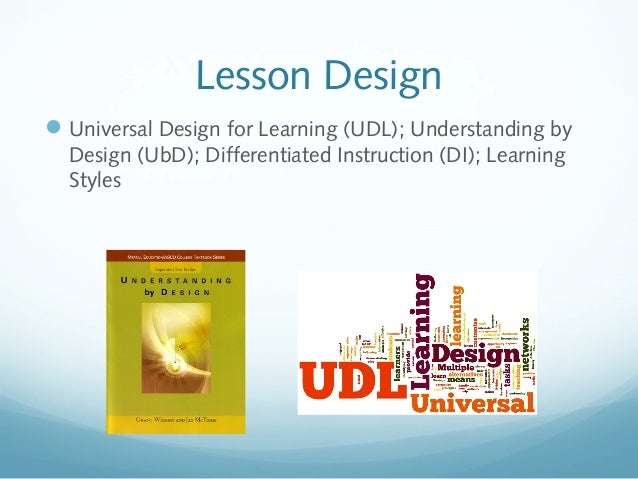 Lesson Design  Universal Design for Learning (UDL); Understanding by Design (UbD); Differentiated Instruction (DI); Learn...