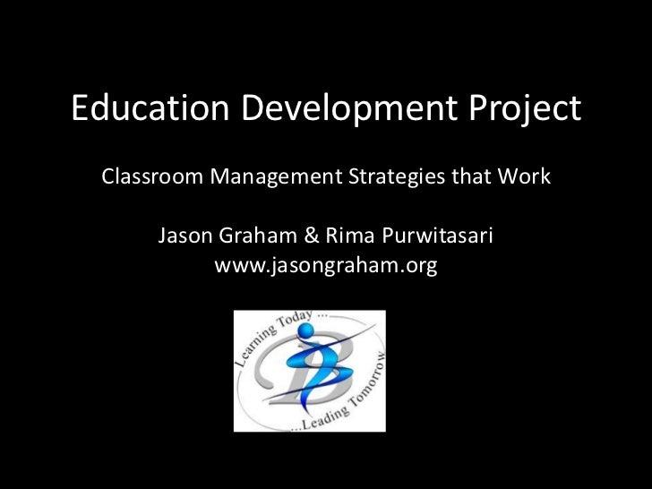Education Development Project<br />Classroom Management Strategies that Work<br />Jason Graham & Rima Purwitasari<br />www...
