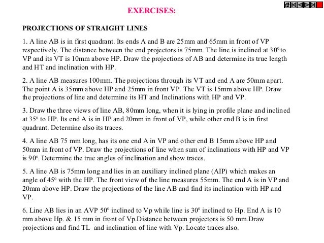 EXERCISES:PROJECTIONS OF STRAIGHT LINES1. A line AB is in first quadrant. Its ends A and B are 25mm and 65mm in front of V...