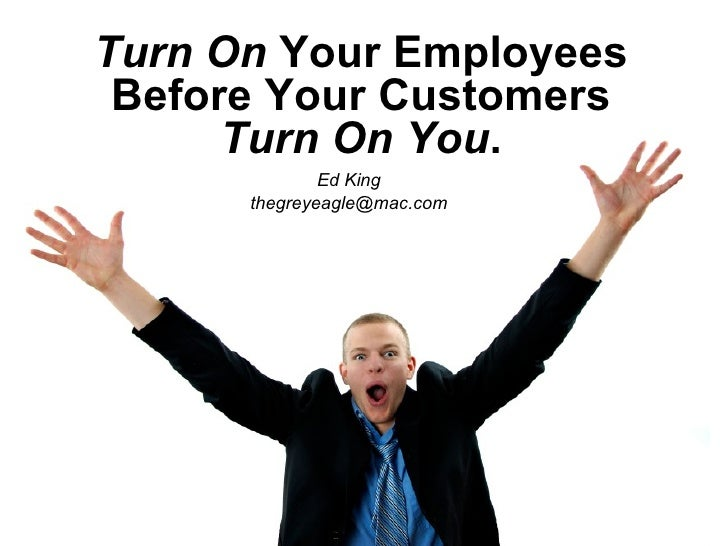 Turn On  Your Employees Before Your Customers  Turn On You . Ed King [email_address]