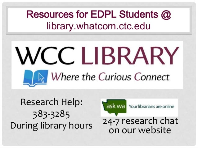 Resources for EDPL Students @ library.whatcom.ctc.edu  Research Help: 383-3285 During library hours  24-7 research chat on...