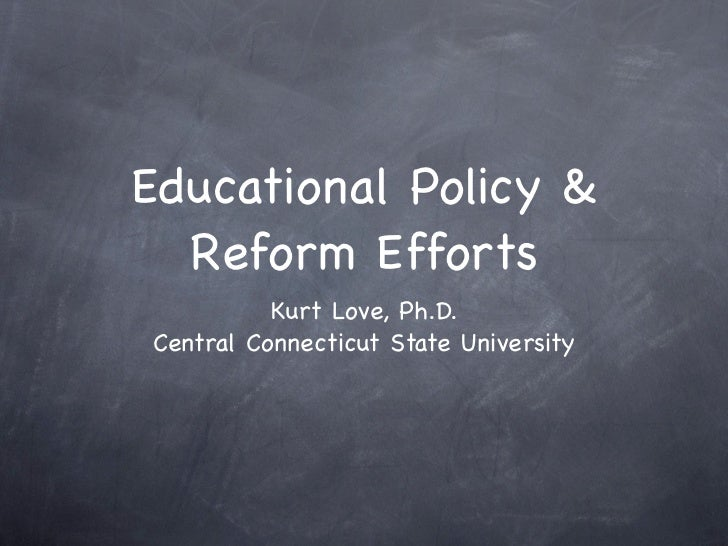 Educational Policy &  Reform Efforts          Kurt Love, Ph.D.Central Connecticut State University
