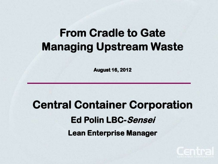 From Cradle to Gate Managing Upstream Waste            August 16, 2012Central Container Corporation      Ed Polin LBC-Sens...