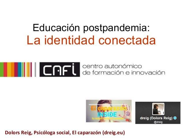 Educación postpandemia: La identidad conectada Dolors Reig, Psicóloga social, El caparazón (dreig.eu)