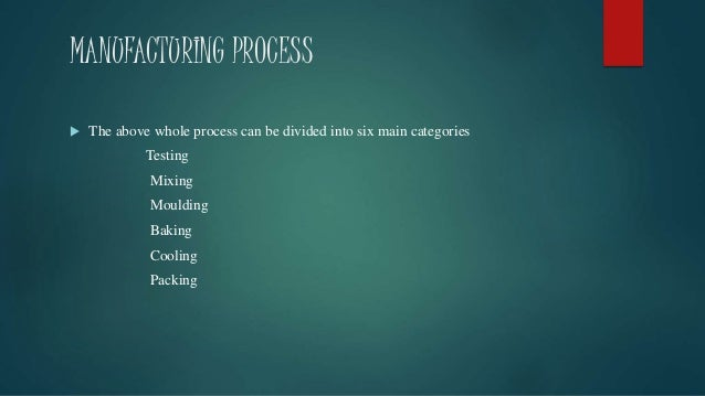 MANUFACTURING PROCESS  The above whole process can be divided into six main categories Testing Mixing Moulding Baking Coo...