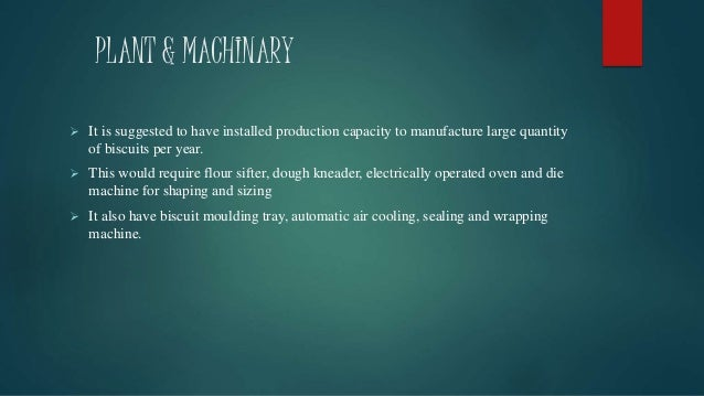 PLANT & MACHINARY  It is suggested to have installed production capacity to manufacture large quantity of biscuits per ye...