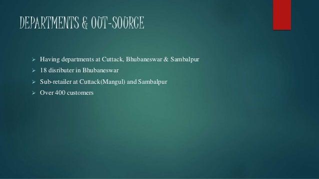 DEPARTMENTS & OUT-SOURCE  Having departments at Cuttack, Bhubaneswar & Sambalpur  18 disributer in Bhubaneswar  Sub-ret...