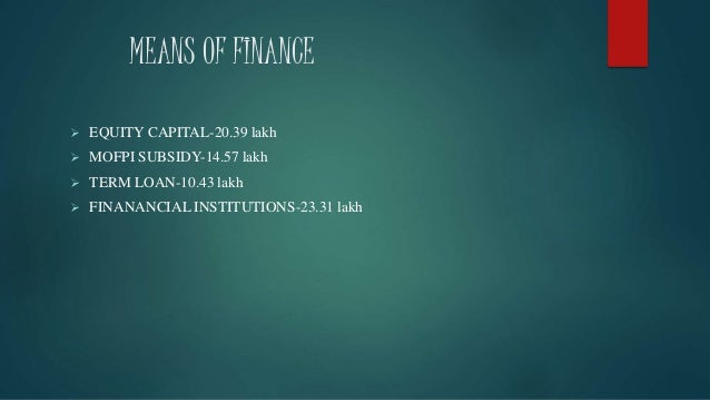 MEANS OF FINANCE  EQUITY CAPITAL-20.39 lakh  MOFPI SUBSIDY-14.57 lakh  TERM LOAN-10.43 lakh  FINANANCIAL INSTITUTIONS-...