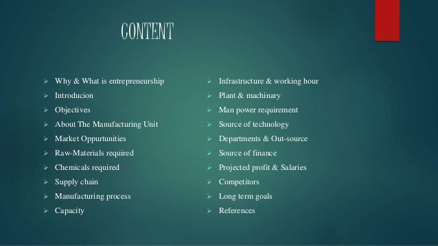 CONTENT  Why & What is entrepreneurship  Introducion  Objectives  About The Manufacturing Unit  Market Oppurtunities ...